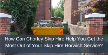 How Can Chorley Skip Hire Help You Get the Most Out of Your Skip Hire Horwich Service?