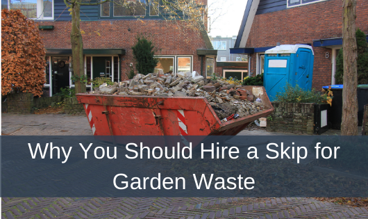 Why You Should Hire a Skip for Garden Waste